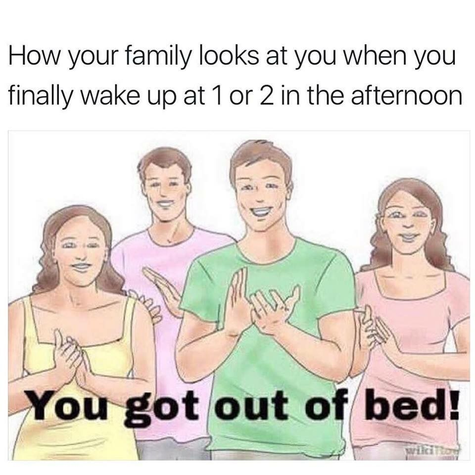 How Your Family Looks At You When You Finally Wake Up At 1 Or 2 In The Afternoon You Got Out Of Bed Memes Funny Pictures Funny Memes