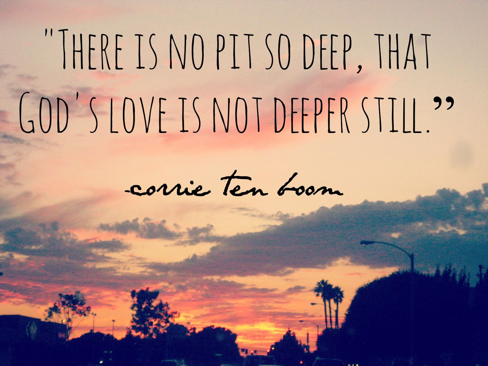There is no pit so deep that God s love is not deeper still Corrie