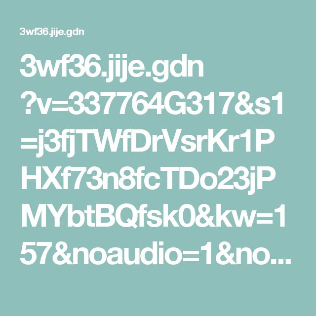 3wf36.jije.gdn ?v=337764G317&s1=j3fjTWfDrVsrKr1PHXf73n8fcTDo23jPMYbtBQfsk0&kw=157&noaudio=1&noalert=1&noexit=1