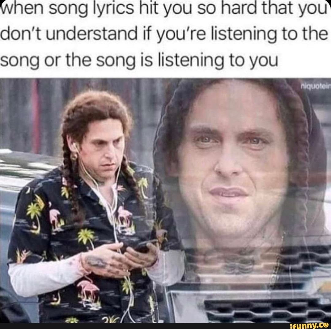 En Song Yrics It You So Arot At You Don T Understand If You Re Listening To The Song Or The Song Is Listening To You Ifunny Funny Funny Relatable Memes