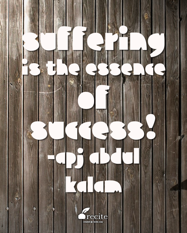 Suffering is the essence of success! APJ Abdul Kalam