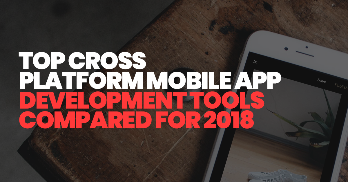 Most Popular Cross-Platform Mobile App Development Tools Compared