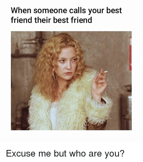Best Friend Memes And Best When Someone Calls Your Best Friend Their Best Friend Excuse Me But Who Are Best Friend Meme Your Best Friend Best Friends Funny