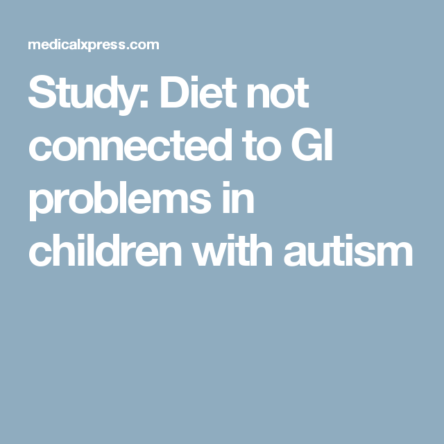 Diet Not Connected To Gi Problems In >> Study Diet Not Connected To Gi Problems In Children With Autism