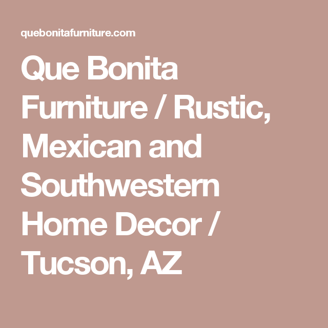 Que Bonita Furniture / Rustic, Mexican And Southwestern Home Decor / Tucson,  AZ