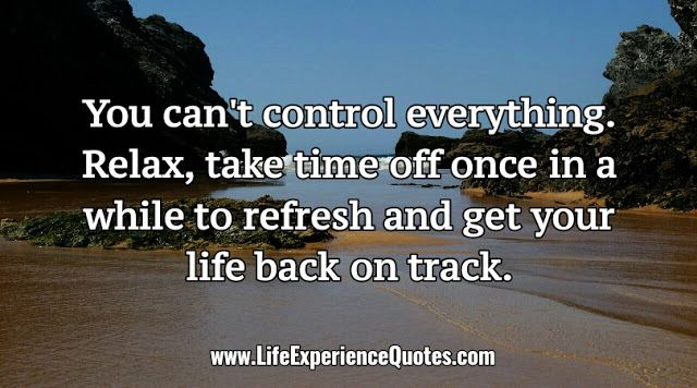 You can't control everything. Relax, take time off once in