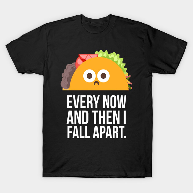 TACO TUESDAY Every now then I fall apart taco shirt - Taco Tuesday Every Now Then I Fall Apart Taco - T-Shirt | TeePublic #tacotuesdayhumor