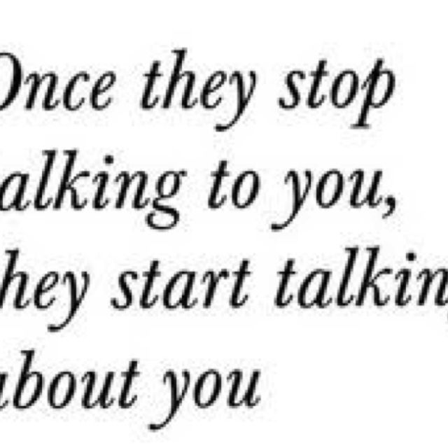 """""""Once they stop talking to you they start talking about you"""" I think I know people like this"""