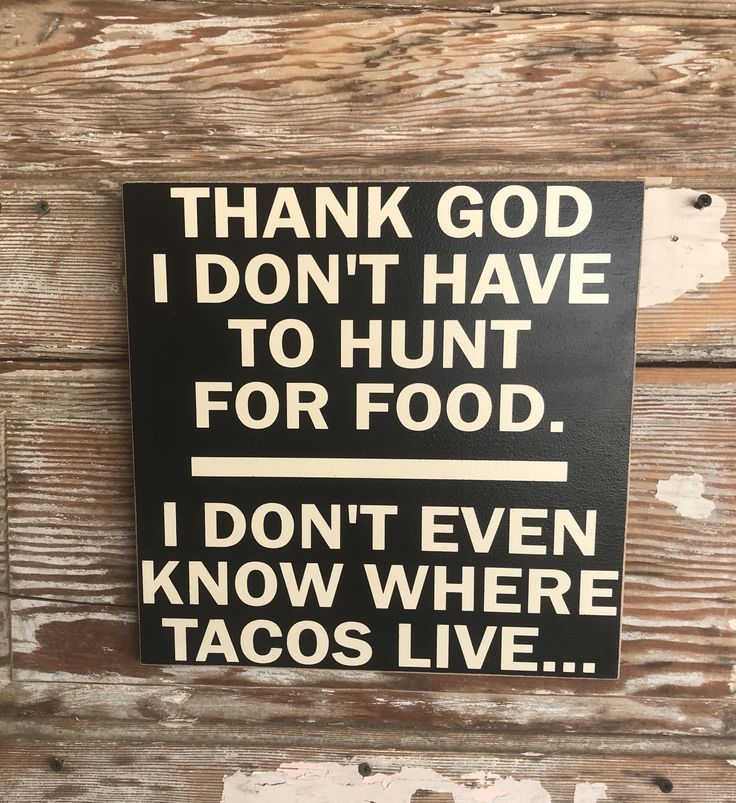 Items similar to Thank God I Don't Have To Hunt For Food.   I Don't Even Know Where Tacos Live...  Wood Sign  12x12  Funny Sign on Etsy