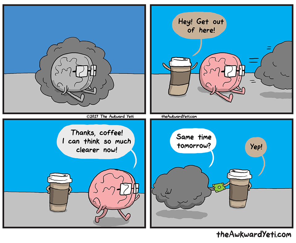 """Coffee: """"Hey! Get out of here!"""" Brain: """"Thanks, coffee! I can think so much clearer now!"""" Fog: """"Same time tomorrow?"""" Coffee: """"Yep!"""""""