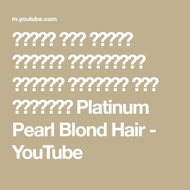 طريقة صبغ الشعر الاشقر البلاتيني الأبيض اللؤلؤي بكل تفاصيله Platinum Pearl Blond Hair Youtube Platinum Pearl Pearls Hair
