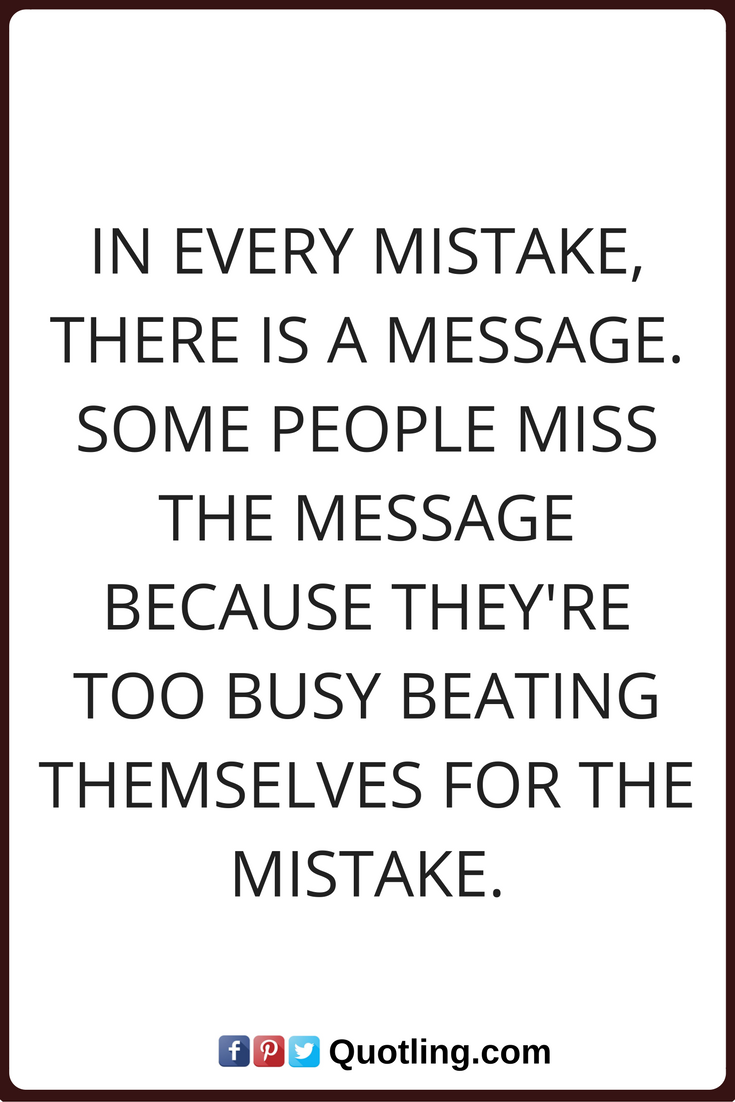 Mistake Quotes In Every Mistake There Is A Message Some People Miss The Message Because They Re Too Busy Beating T Mistake Quotes Friends Quotes Super Quotes