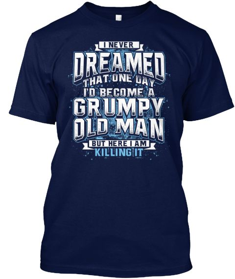 I Never Dreamed That One Day I'd Become A Grumpy Old Man But Here I Am Killing It Navy T-Shirt Front