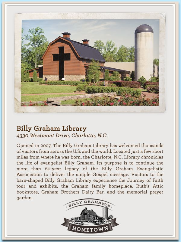The Billy Graham Library, 4330 Westmont Dr., Charlotte, N.C. - Continuing the more than 60-year legacy of the Billy Graham Evangelistic Association to deliver the simple Gospel message, the Billy Graham Library serves as an ongoing Crusade. The Library houses six exhibits, four galleries and two theaters covering the span of Graham's lifetime work and the ongoing ministry of the BGEA today. Visit www.billygrahamlibrary.org for more information.