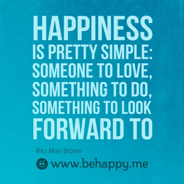 Happiness Is Pretty Simple Someone To Love Something To Do Something To Look Forward To Happy Quotes Quotes Be Yourself Quotes