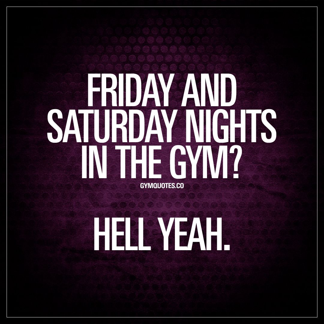 """Saturday Night Out Quotes: """"Friday And Saturday Nights In The Gym? Hell Yeah."""" Like"""