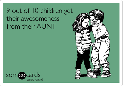 9 out of 10 children get their awesomeness from their AUNT.