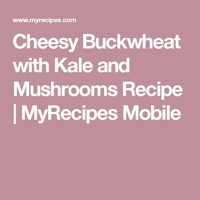 Cheesy Buckwheat with Kale and Mushrooms Recipe | MyRecipes Mobile