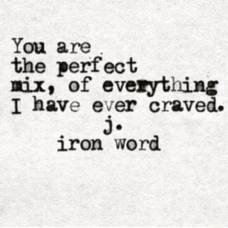 You are . the perfect nix, of everything 1 have e'ger craved. Jo iron word - iFunny :)