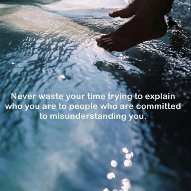 """""""Never waste your time trying to explain yourself to people who are committed to misunderstanding you"""""""