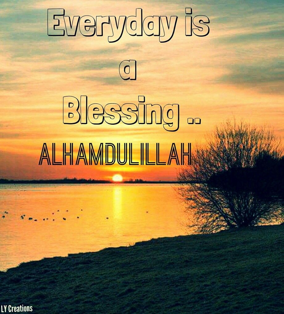 Every Day Is A Blessing Alhamdulillah Deen Alhamdulillah Allah