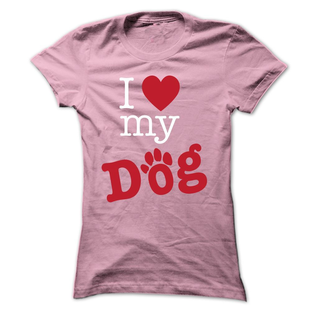I <3 My Dog...T-Shirt or Hoodie click to see here>>  www.sunfrogshirts.com/Pets/i-love-my-dog--TT-LightPink-Ladies.html?3618&PinFDPsAM