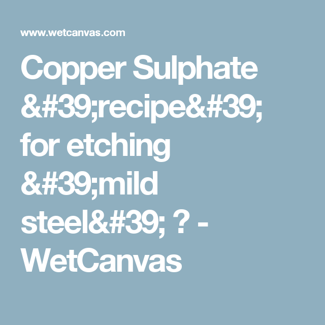 Copper Sulphate 'recipe' for etching 'mild steel' ? - WetCanvas