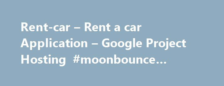 Rent-car \u2013 Rent a car Application \u2013 Google Project Hosting