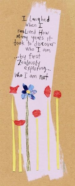 I laughed when I realized how many years it took to discover who I am...by first zealously exploring who I am not.