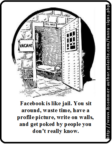 Facebook is like jail. You sit around, waste time, have a