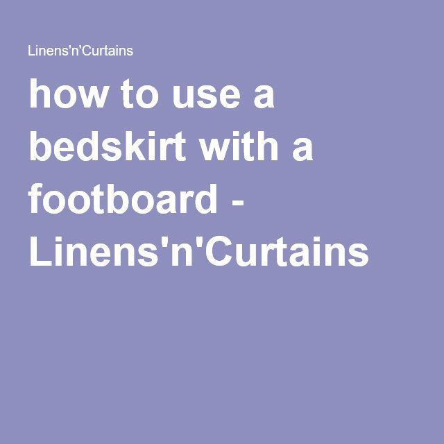 How To Use A Bedskirt With Footboard Linens N Curtains