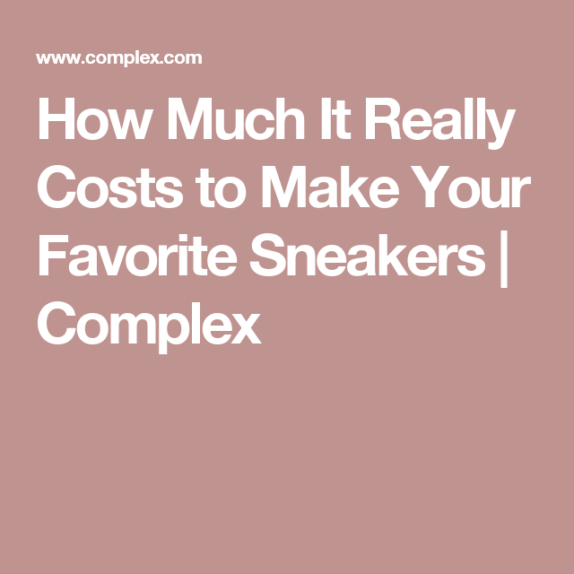 How Much It Really Costs to Make Your Favorite Sneakers   Complex