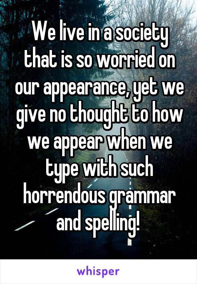 We live in a society that is so worried on our appearance, yet we give no thought to how we appear when we type with such horrendous grammar and spelling!
