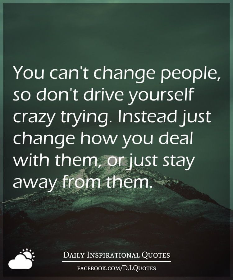You Can T Change People So Don T Drive Yourself Crazy Trying Instead Just Change How You Deal Cant Change People Daily Inspiration Quotes Crazy People Quotes