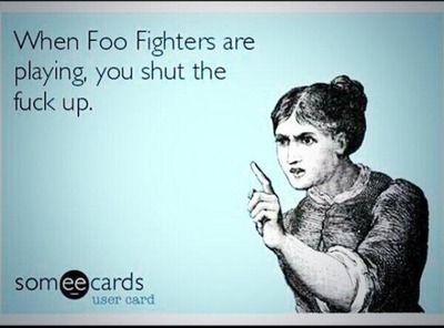 LOL love this! Or as I always say...........NEVER change my station when the Foo Fighters are on!!