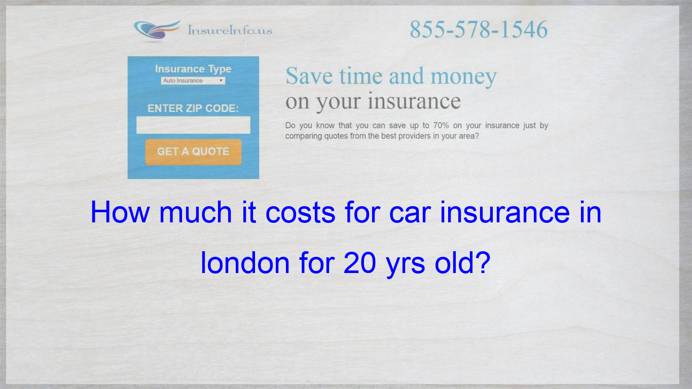 How Much It Costs For Car Insurance In London For 20 Yrs Old