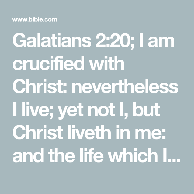 Galatians 2:20; I am crucified with Christ: nevertheless I live; yet not I, but Christ liveth in me: and the life which I now live in the flesh I live by the faith of the Son of God, who loved me, and gave himself for me.