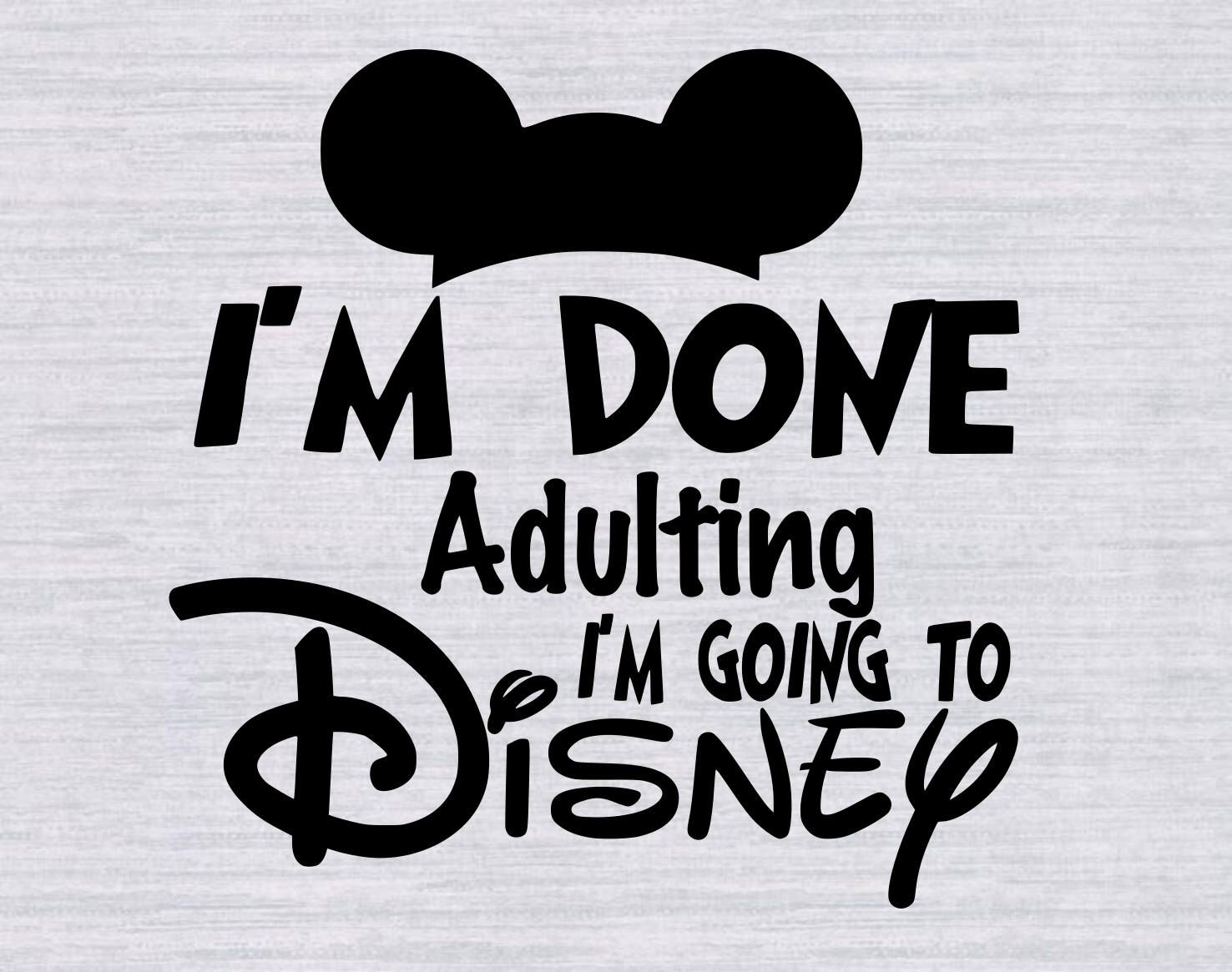 Im done Adulting Im going to Disney SVG, Disney Vacation