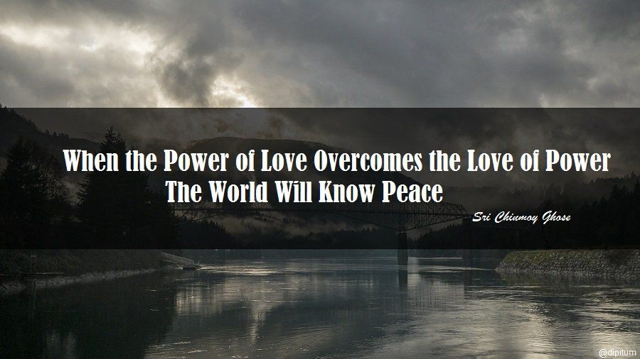 When The Power Of Love Overcomes The Love Of Power The World Will Know Peace Sri Chinmoy Ghose Go For It Quotes Keep Going Quotes The Power Of Love