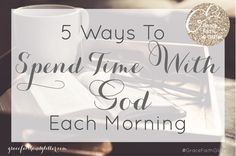 5 Ways to Spend Quiet Time With God Each Morning - Grace, Faith, and Glitter