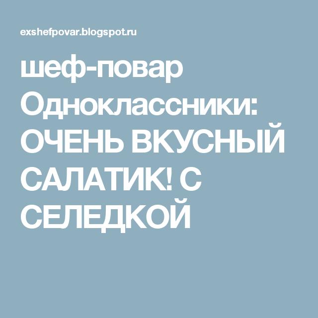 шеф-повар Одноклассники: ОЧЕНЬ ВКУСНЫЙ САЛАТИК! С СЕЛЕДКОЙ