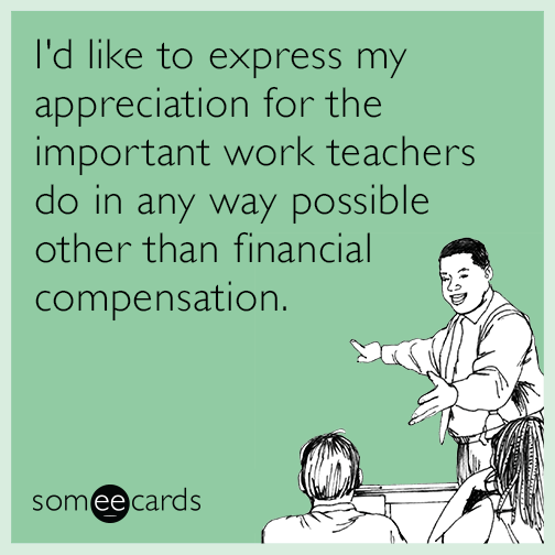 I D Like To Express My Appreciation For The Important Work Teachers Do In Any Way Possible Other Than Financial Compensation Teacher Humor Teaching Humor Teachers Week
