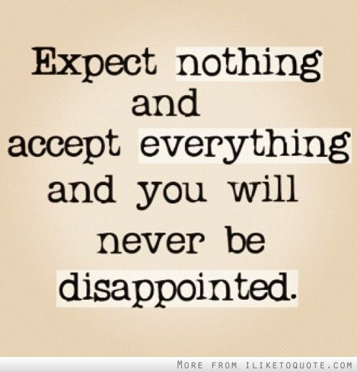 Bon Expect Nothing And Accept Everything And You Will Never Be Disappointed.