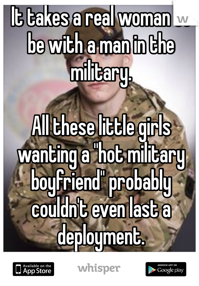 """It takes a real woman to be with a man in the military.    All these little girls wanting a """"hot military boyfriend"""" probably couldn't even last a deployment."""