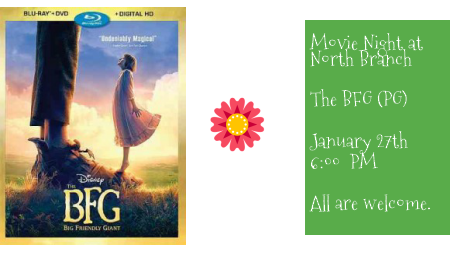 Movie Night! The BFG @ North Branch. January 27th at 6 PM.  Based on the book by Roald Dahl
