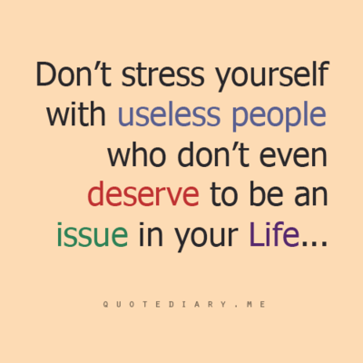 Don't Stress Yourself With Useless People Who Don't Even Deserve To Adorable Life Stress Quotes