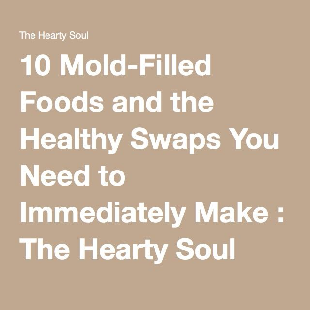 10 Mold-Filled Foods and the Healthy Swaps You Need to Immediately Make : The Hearty Soul