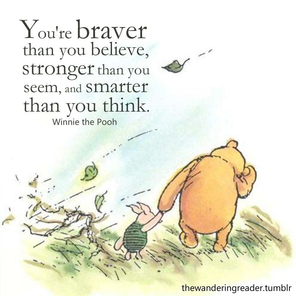 "Winnie the Pooh quote: ""You are braver than you believe, stronger than you seem, and smarter than you think."" 