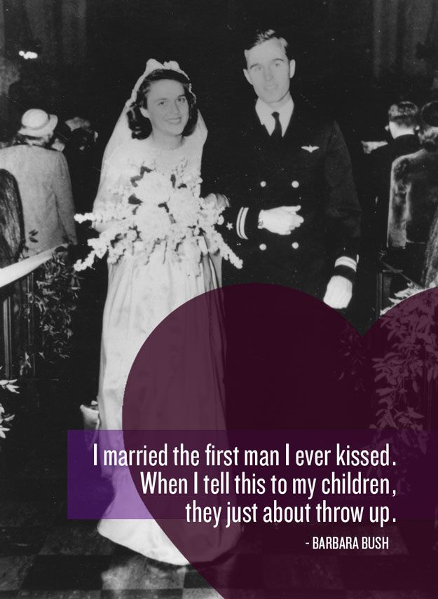 I married the first man I ever kissed. When I tell this to my children, they just about throw up.- Barbara Bush : 39 Best Things Ever Said About Love