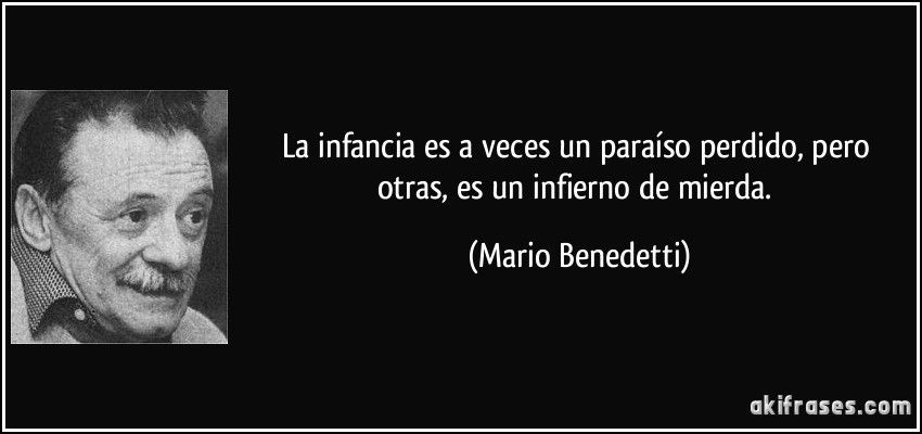 La infancia es a veces un paraíso perdido, pero otras, es un infierno de mierda. (Mario Benedetti)